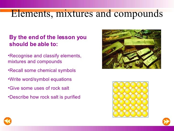 Elements, mixtures and compounds By the end of the lesson you should be able to: <ul><li>Recognise and classify elements, ...