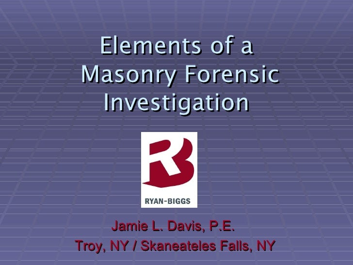 the Elements of a   Masonry Forensic Investigation <ul><li>Jamie L. Davis, P.E.  </li></ul><ul><li>Troy, NY / Skaneateles ...