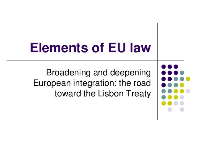 Elements of EU law   Broadening and deepeningEuropean integration: the road     toward the Lisbon Treaty