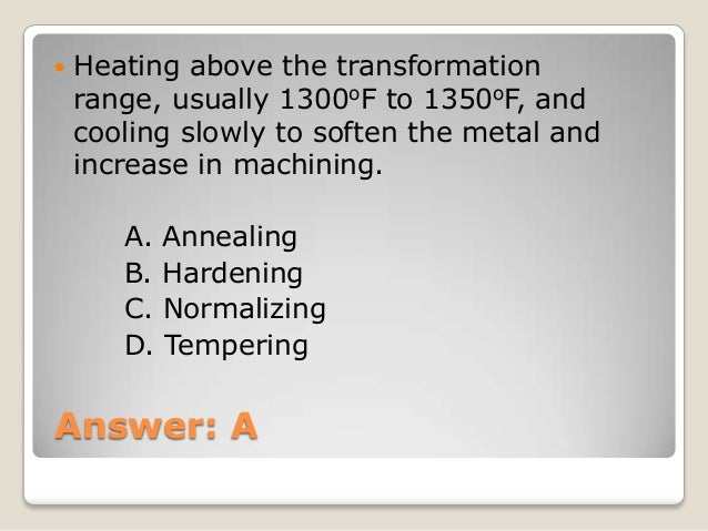 Answer: A  Heating above the transformation range, usually 1300oF to 1350oF, and cooling slowly to soften the metal and i...