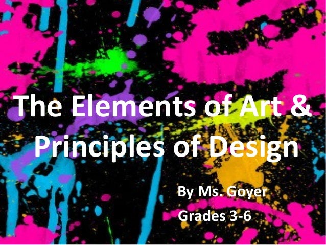 The Elements of Art & Principles of Design           By Ms. Goyer           Grades 3-6