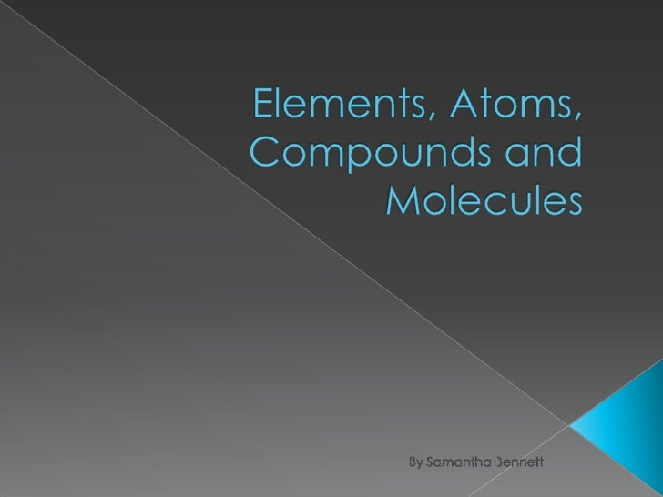 Elements, Atoms, Compounds and Molecules <br />By Samantha Bennett<br />