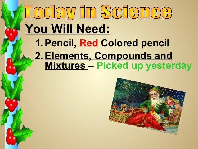 You Will Need: 1. Pencil, Red Colored pencil 2. Elements, Compounds and    Mixtures – Picked up yesterday