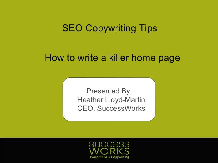 SEO Copywriting Tips How to write a killer home page Presented By:  Heather Lloyd-Martin CEO, SuccessWorks