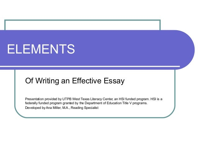 ELEMENTS Of Writing an Effective Essay Presentation provided by UTPB West Texas Literacy Center, an HSI funded program. HS...