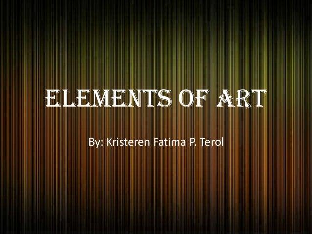 Elements of Art By: Kristeren Fatima P. Terol