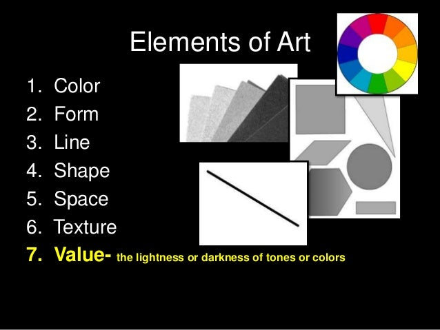 Elements of Art 1. Color 2. Form 3. Line 4. Shape 5. Space 6. Texture 7. Value- the lightness or darkness of tones or colo...