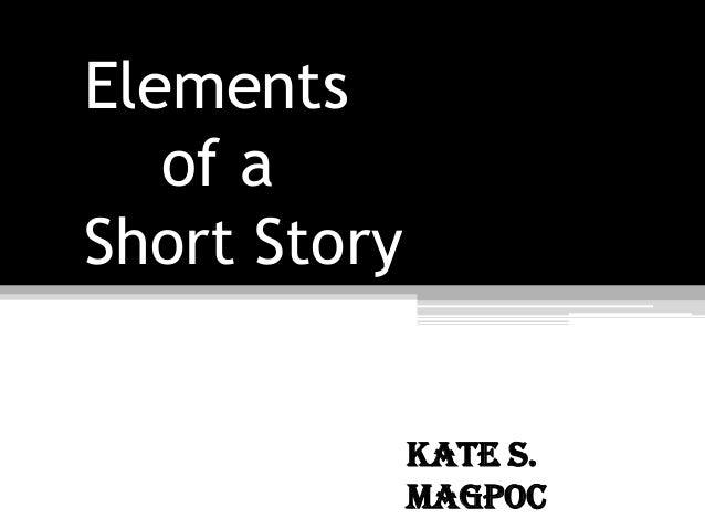 Elementsof aShort StoryKate S.Magpoc