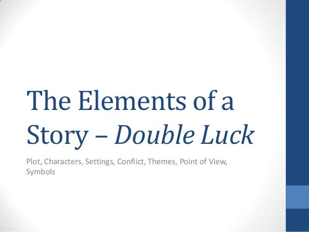 The Elements of a Story – Double Luck Plot, Characters, Settings, Conflict, Themes, Point of View, Symbols