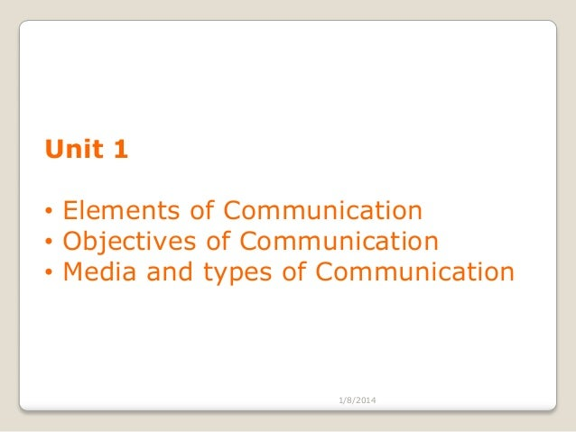 Unit 1 • Elements of Communication • Objectives of Communication • Media and types of Communication  1/8/2014
