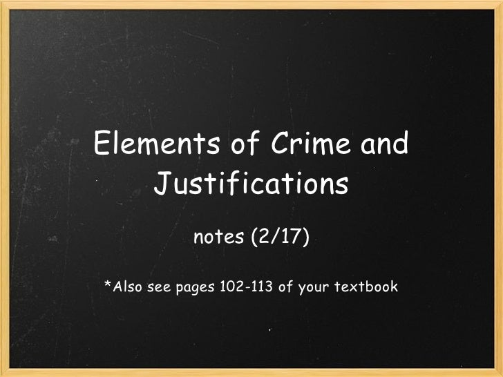 Elements of Crime and Justifications notes (2/17) *Also see pages 102-113 of your textbook