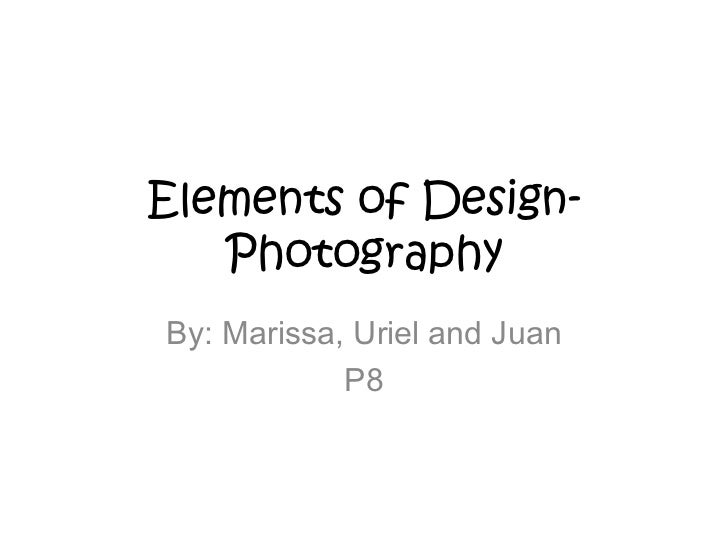 Elements of Design-   PhotographyBy: Marissa, Uriel and Juan            P8