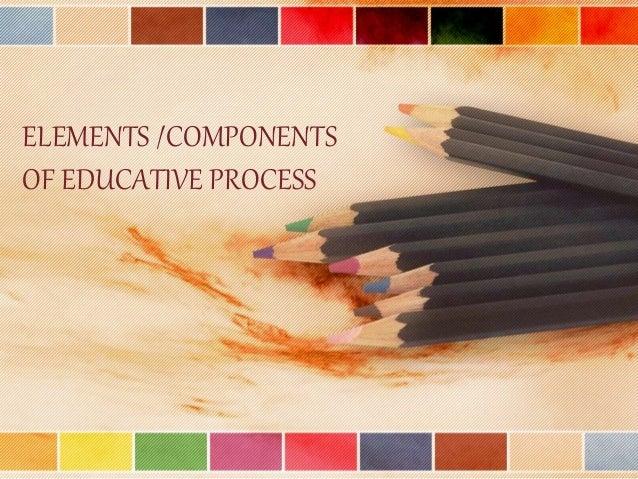 ELEMENTS /COMPONENTS OF EDUCATIVE PROCESS