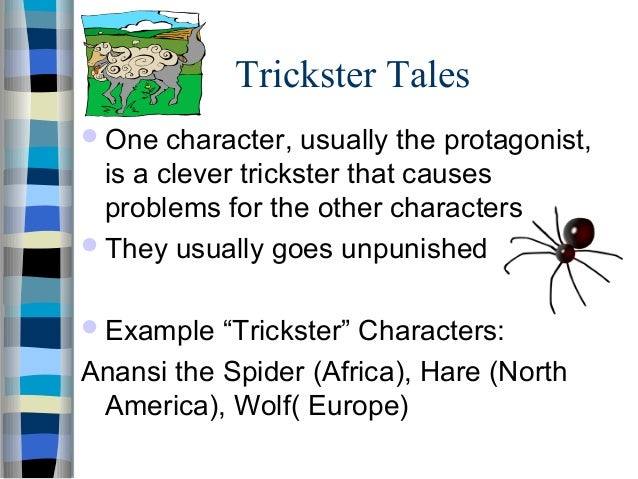 trickster tales Trickster tales are stories that have stood against the test of time they often involve a mischievous animal character who loves to play tricks on his friends often times the tricksters will get what is coming to them but other times they get away with their pranks almost every culture has its own trickster tales.