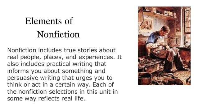 Elements of Unit 7: Nonfiction Nonfiction includes true stories about real people, places, and experiences. It also includ...