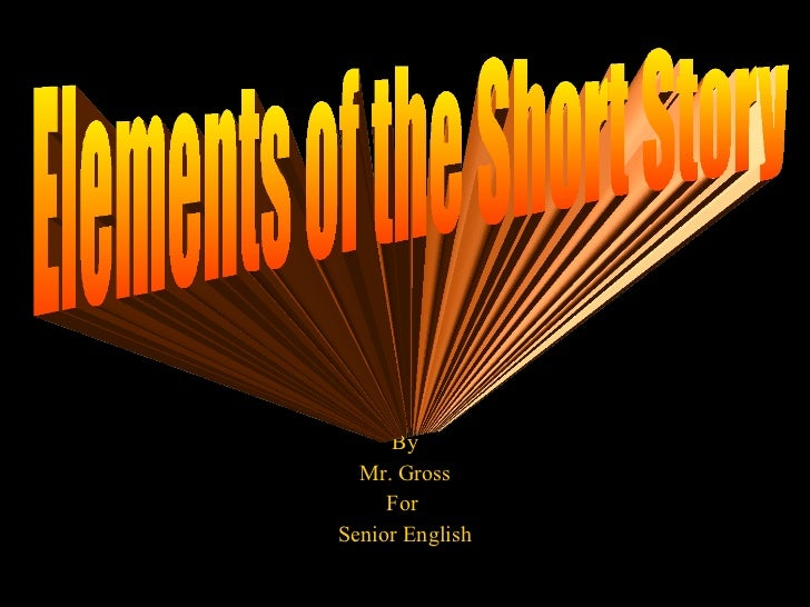 By Mr. Gross For  Senior English Elements of the Short Story