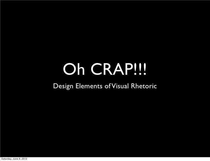Oh CRAP!!!                         Design Elements of Visual RhetoricSaturday, June 9, 2012