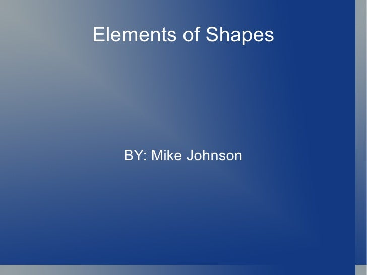 Elements of Shapes BY: Mike Johnson
