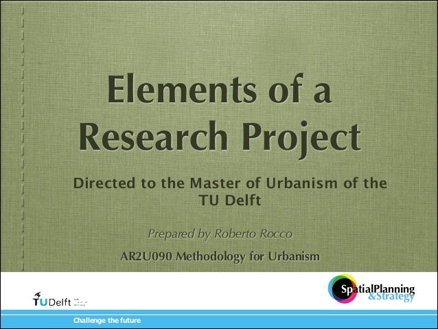 Elements of a Research Project Directed to the Master of Urbanism of the TU !Delft ! ! Prepared by Roberto Rocco  !  AR2U0...
