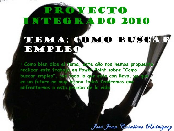 Proyecto Integrado 2010 José Juan Cab allero Rodríguez 4º Tema: C o mo   busc ar   empleo <ul><li>Como bien dice el tema, ...