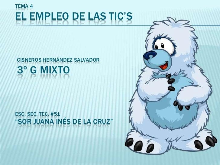 """TEMA 4EL EMPLEO DE LAS TIC'SCISNEROS HERNÁNDEZ SALVADOR3º G MIXTOESC. SEC. TEC. #51""""SOR JUANA INÉS DE LA CRUZ"""""""
