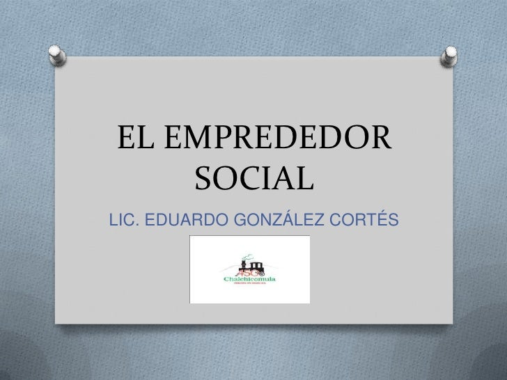 EL EMPREDEDOR SOCIAL<br />LIC. EDUARDO GONZÁLEZ CORTÉS<br />