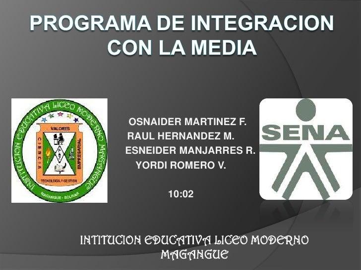 Programa DE INTEGRACION CON LA MEDIA<br />     OSNAIDER MARTINEZ F.<br />RAUL HERNANDEZ M.<br />       ESNEIDER MANJARRES ...