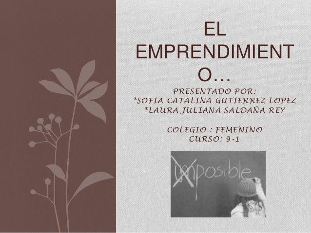 PRESENTADO POR: *SOFIA CATALINA GUTIERREZ LOPEZ *LAURA JULIANA SALDAÑA REY COLEGIO : FEMENINO CURSO: 9-1 EL EMPRENDIMIENT ...
