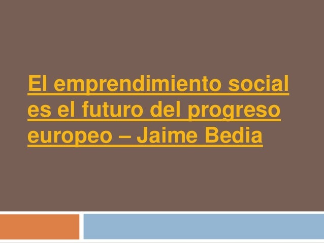 El emprendimiento sociales el futuro del progresoeuropeo – Jaime Bedia