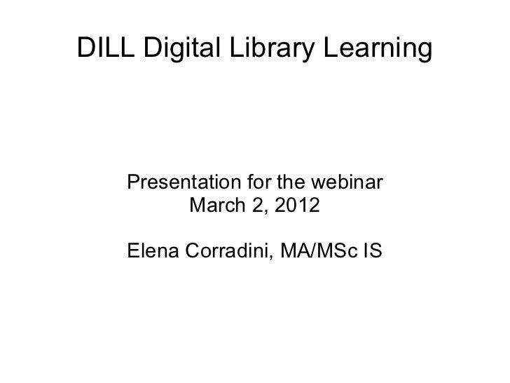 DILL Digital Library Learning    Presentation for the webinar          March 2, 2012    Elena Corradini, MA/MSc IS