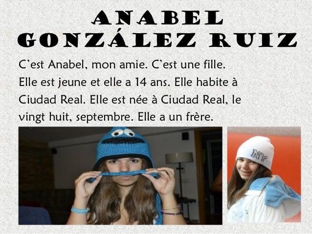 AnabelGonzález RuizC'est Anabel, mon amie. C'est une fille.Elle est jeune et elle a 14 ans. Elle habite àCiudad Real. Elle...