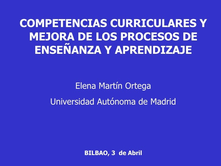 COMPETENCIAS CURRICULARES Y MEJORA DE LOS PROCESOS DE ENSEÑANZA Y APRENDIZAJE Elena Martín Ortega Universidad Autónoma de ...