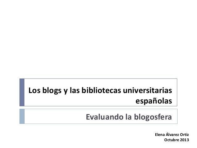 Los blogs y las bibliotecas universitarias españolas Evaluando la blogosfera Elena Álvarez Ortiz Octubre 2013