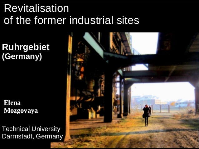 Revitalisationof the former industrial sitesRuhrgebiet(Germany)ElenaMozgovayaTechnical UniversityDarrnstadt, Germany