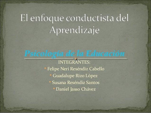 Psicología de la Educación INTEGRANTES:  Felipe Neri Reséndiz Cabello  Guadalupe Rizo López  Susana Reséndiz Santos  D...