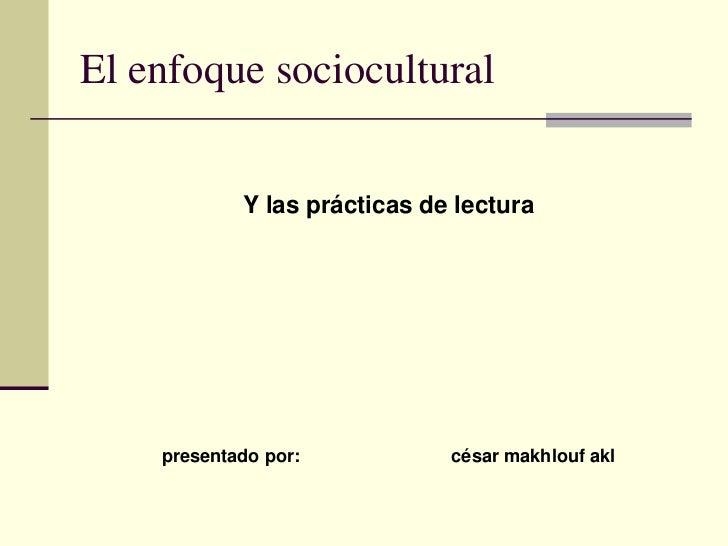 El enfoque sociocultural            Y las prácticas de lectura    presentado por:           césar makhlouf akl