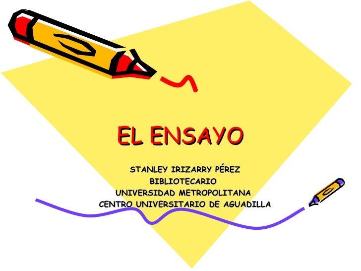 EL ENSAYO STANLEY IRIZARRY PÉREZ BIBLIOTECARIO  UNIVERSIDAD METROPOLITANA  CENTRO UNIVERSITARIO DE AGUADILLA