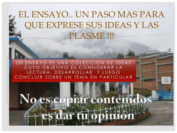 EL ENSAYO.. UN PASO MAS PARA  QUE EXPRESE SUS IDEAS Y LAS          PLASME !!!UN ENSAYO ES UNA COLECCIÓN DE IDEAS   CUYO OB...