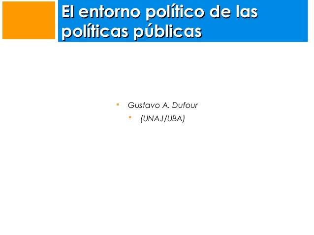 El entorno político de las políticas públicas    Gustavo A. Dufour   (UNAJ/UBA)