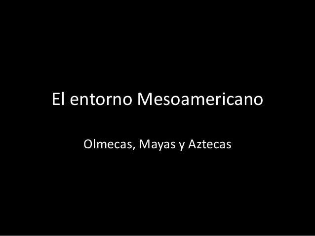 El entorno Mesoamericano Olmecas, Mayas y Aztecas