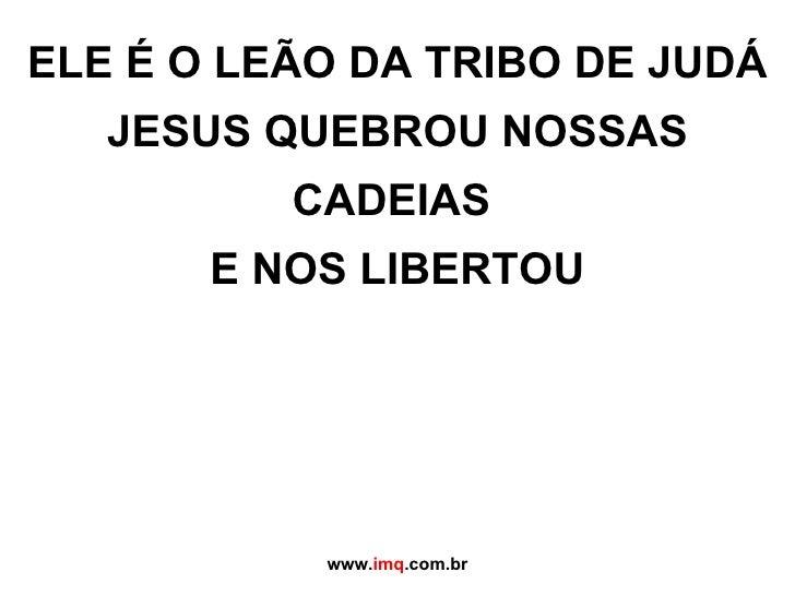 ELE É O LEÃO DA TRIBO DE JUDÁ JESUS QUEBROU NOSSAS CADEIAS  E NOS LIBERTOU www. imq .com.br