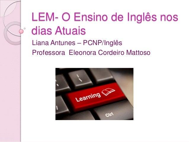 LEM- O Ensino de Inglês nos dias Atuais Liana Antunes – PCNP/Inglês Professora Eleonora Cordeiro Mattoso