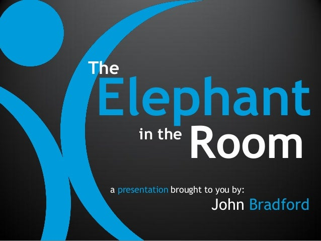 TheElephant in the                     Room  a presentation brought to you by:                          John Bradford