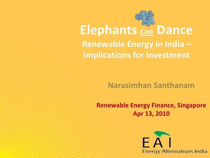 Elephants CanDanceRenewable Energy in India – Implications for Investment<br />Narasimhan Santhanam<br />Renewable Energy ...