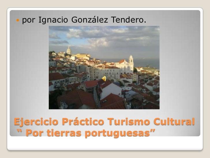 """Ejercicio Práctico Turismo Cultural """" Por tierras portuguesas""""<br />por Ignacio González Tendero.<br />"""