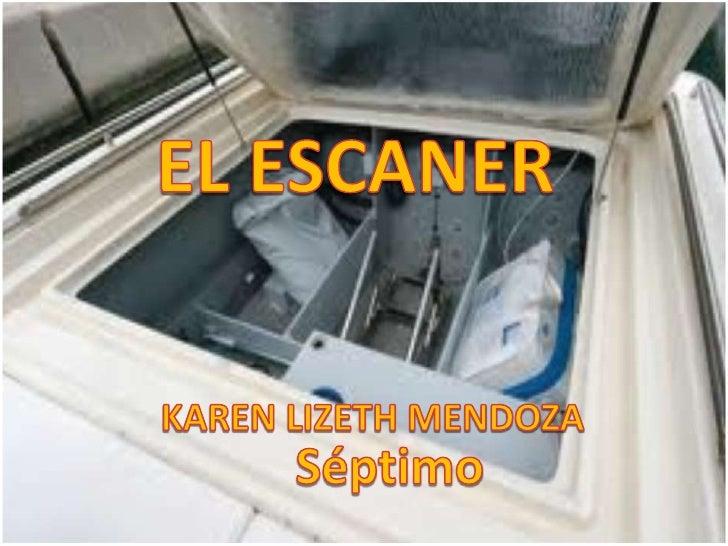 EL ESCANER<br />KAREN LIZETH MENDOZA<br />Séptimo <br />