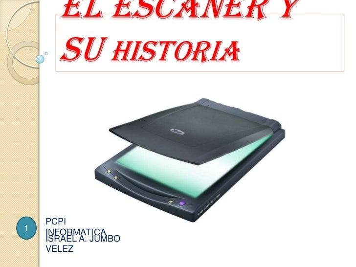 El Escáner y su historia<br />PCPIINFORMATICA<br />1<br />ISRAEL A. JUMBO VELEZ<br />