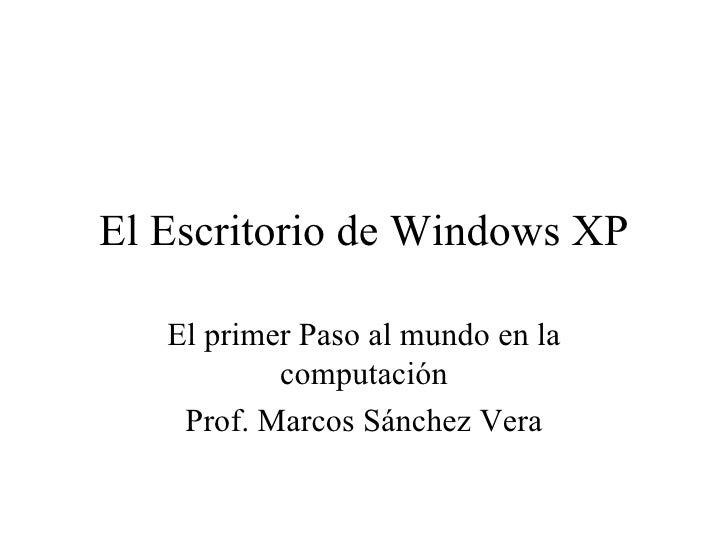 El Escritorio de Windows XP El primer Paso al mundo en la computación Prof. Marcos Sánchez Vera