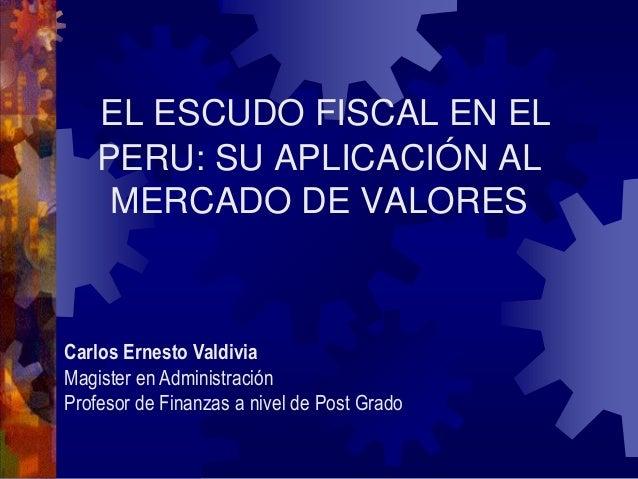 EL ESCUDO FISCAL EN EL PERU: SU APLICACIÓN AL MERCADO DE VALORES Carlos Ernesto Valdivia Magister en Administración Profes...