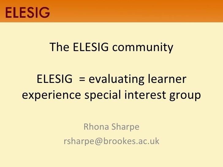 The ELESIG community ELESIG  = evaluating learner experience special interest group Rhona Sharpe [email_address]